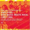 Various Artists - Amplified: New Music Meets Rock, 1981–1986  05/ORANGE MOUNTAIN 024
